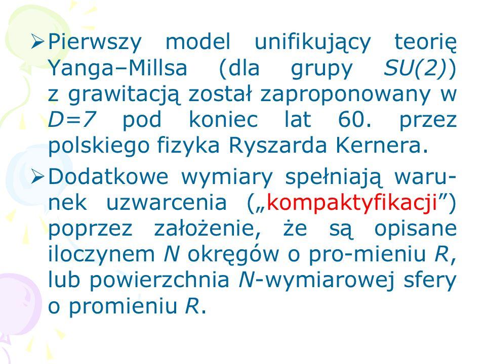 Pierwszy model unifikujący teorię Yanga–Millsa (dla grupy SU(2)) z grawitacją został zaproponowany w D=7 pod koniec lat 60. przez polskiego fizyka Ryszarda Kernera.