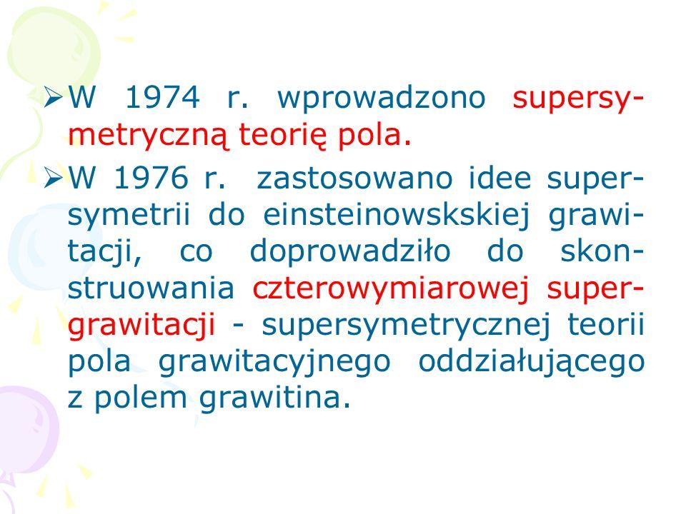 W 1974 r. wprowadzono supersy-metryczną teorię pola.