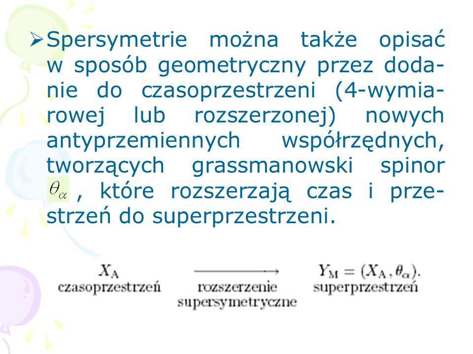 Spersymetrie można także opisać w sposób geometryczny przez doda-nie do czasoprzestrzeni (4-wymia-rowej lub rozszerzonej) nowych antyprzemiennych współrzędnych, tworzących grassmanowski spinor , które rozszerzają czas i prze-strzeń do superprzestrzeni.