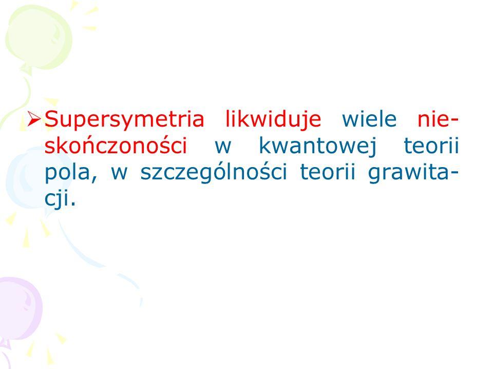 Supersymetria likwiduje wiele nie-skończoności w kwantowej teorii pola, w szczególności teorii grawita-cji.