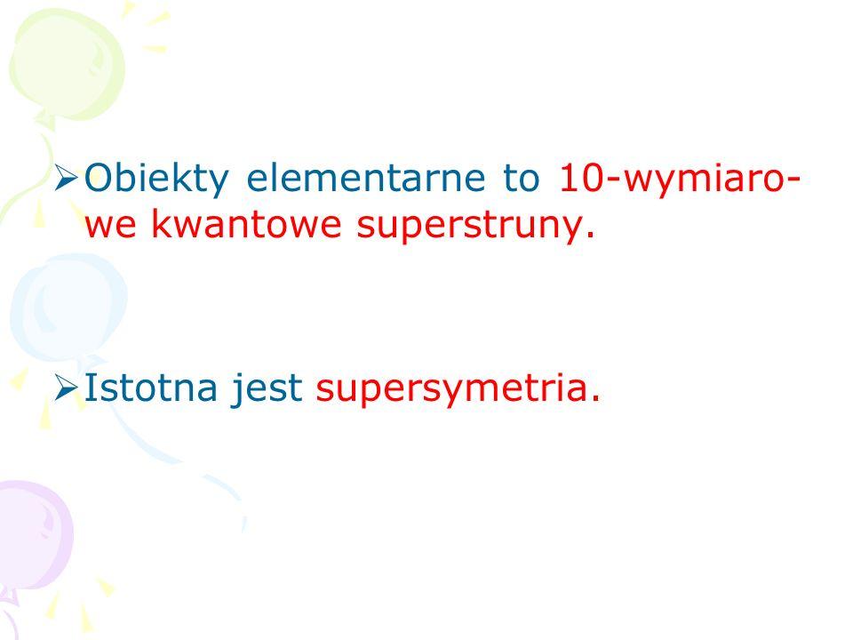 Obiekty elementarne to 10-wymiaro-we kwantowe superstruny.