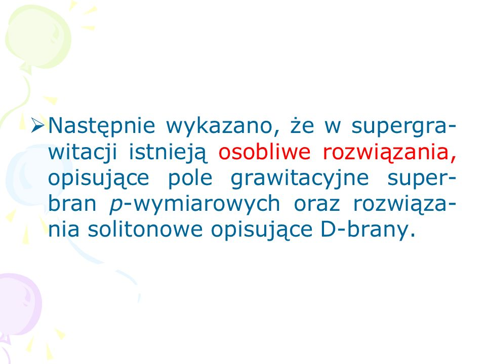 Następnie wykazano, że w supergra-witacji istnieją osobliwe rozwiązania, opisujące pole grawitacyjne super-bran p-wymiarowych oraz rozwiąza-nia solitonowe opisujące D-brany.