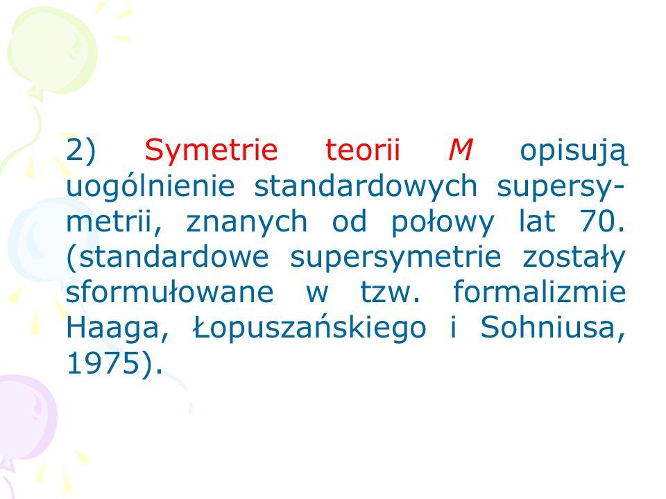 2) Symetrie teorii M opisują uogólnienie standardowych supersy-metrii, znanych od połowy lat 70.