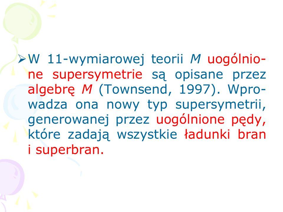 W 11-wymiarowej teorii M uogólnio-ne supersymetrie są opisane przez algebrę M (Townsend, 1997).