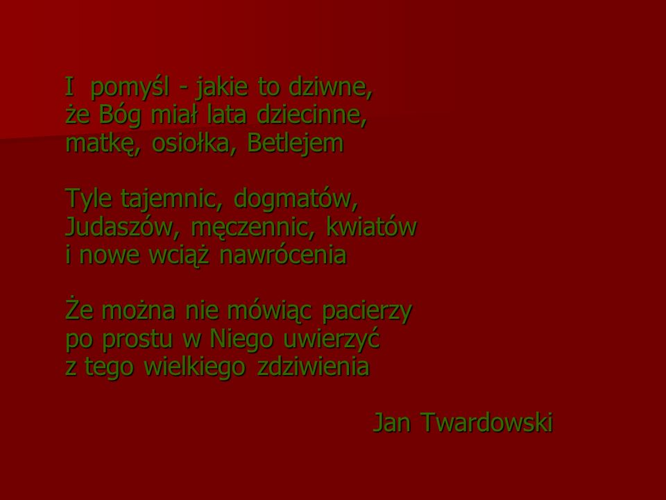 I pomyśl - jakie to dziwne, że Bóg miał lata dziecinne, matkę, osiołka, Betlejem Tyle tajemnic, dogmatów, Judaszów, męczennic, kwiatów i nowe wciąż nawrócenia Że można nie mówiąc pacierzy po prostu w Niego uwierzyć z tego wielkiego zdziwienia Jan Twardowski