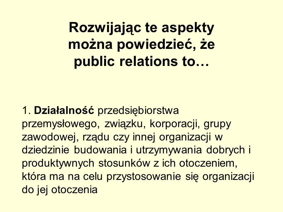 Rozwijając te aspekty można powiedzieć, że public relations to…
