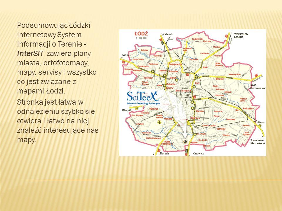 Podsumowując Łódzki Internetowy System Informacji o Terenie - InterSIT zawiera plany miasta, ortofotomapy, mapy, servisy i wszystko co jest związane z mapami Łodzi.