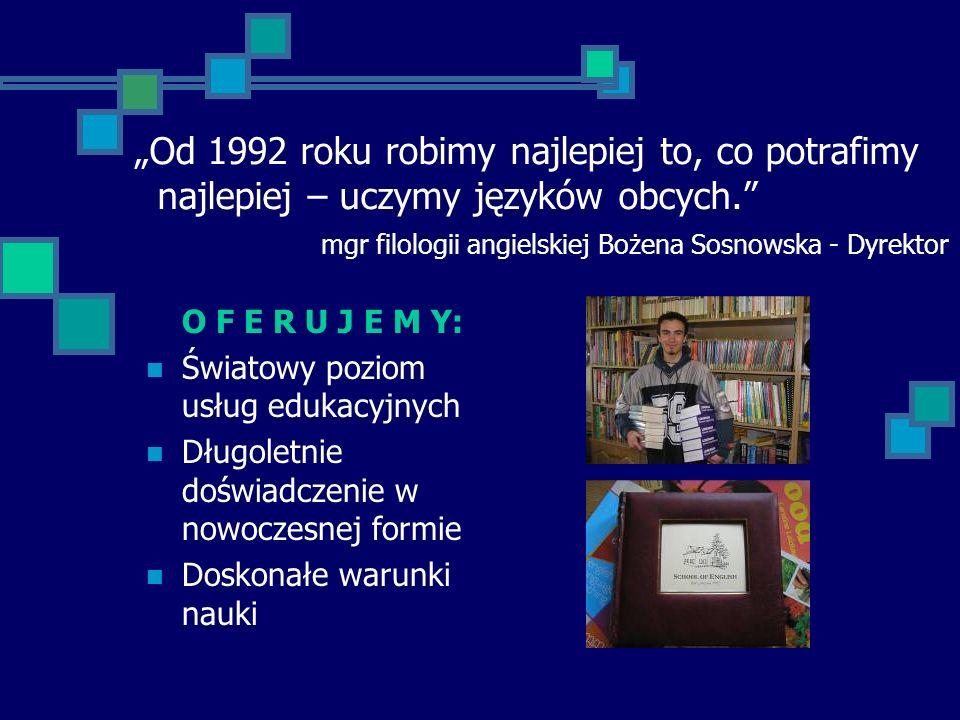 """""""Od 1992 roku robimy najlepiej to, co potrafimy najlepiej – uczymy języków obcych. mgr filologii angielskiej Bożena Sosnowska - Dyrektor"""