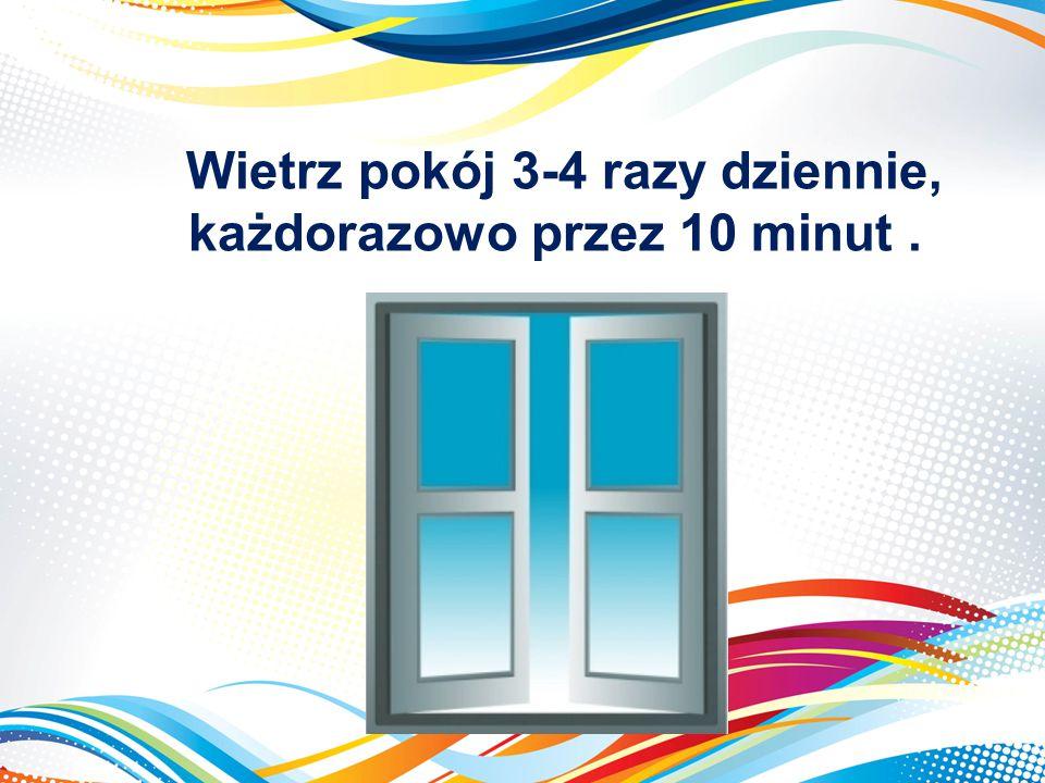 Wietrz pokój 3-4 razy dziennie, każdorazowo przez 10 minut .
