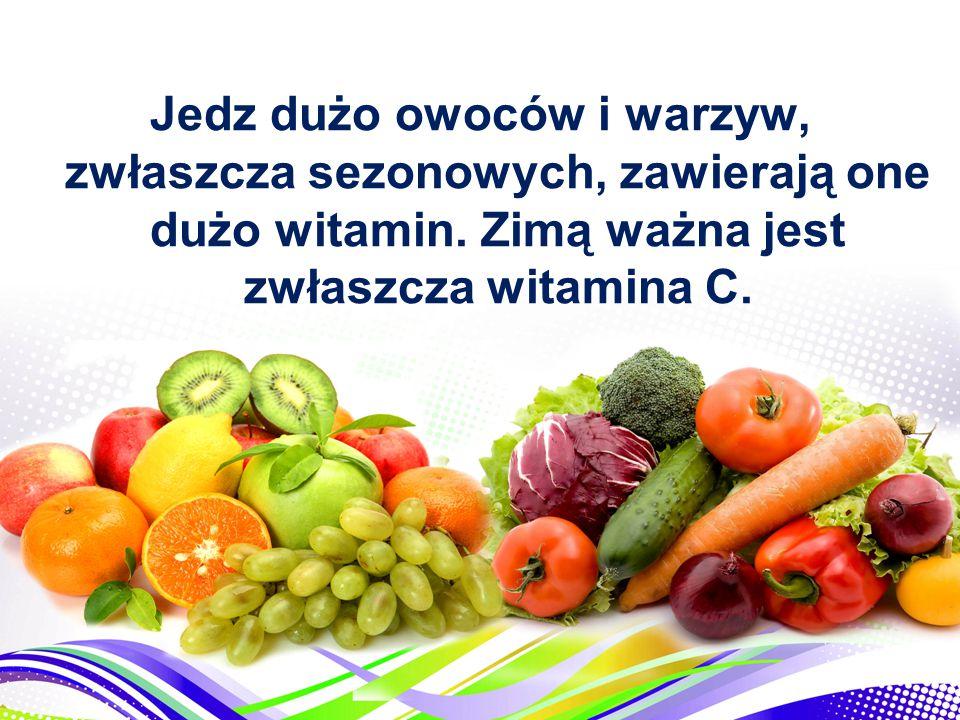 Jedz dużo owoców i warzyw, zwłaszcza sezonowych, zawierają one dużo witamin.