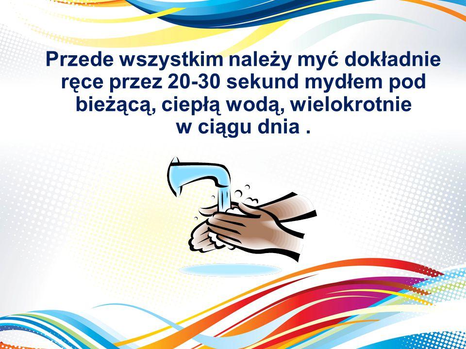 Przede wszystkim należy myć dokładnie ręce przez 20-30 sekund mydłem pod bieżącą, ciepłą wodą, wielokrotnie w ciągu dnia .