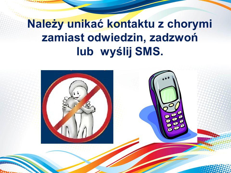 Należy unikać kontaktu z chorymi zamiast odwiedzin, zadzwoń lub wyślij SMS.