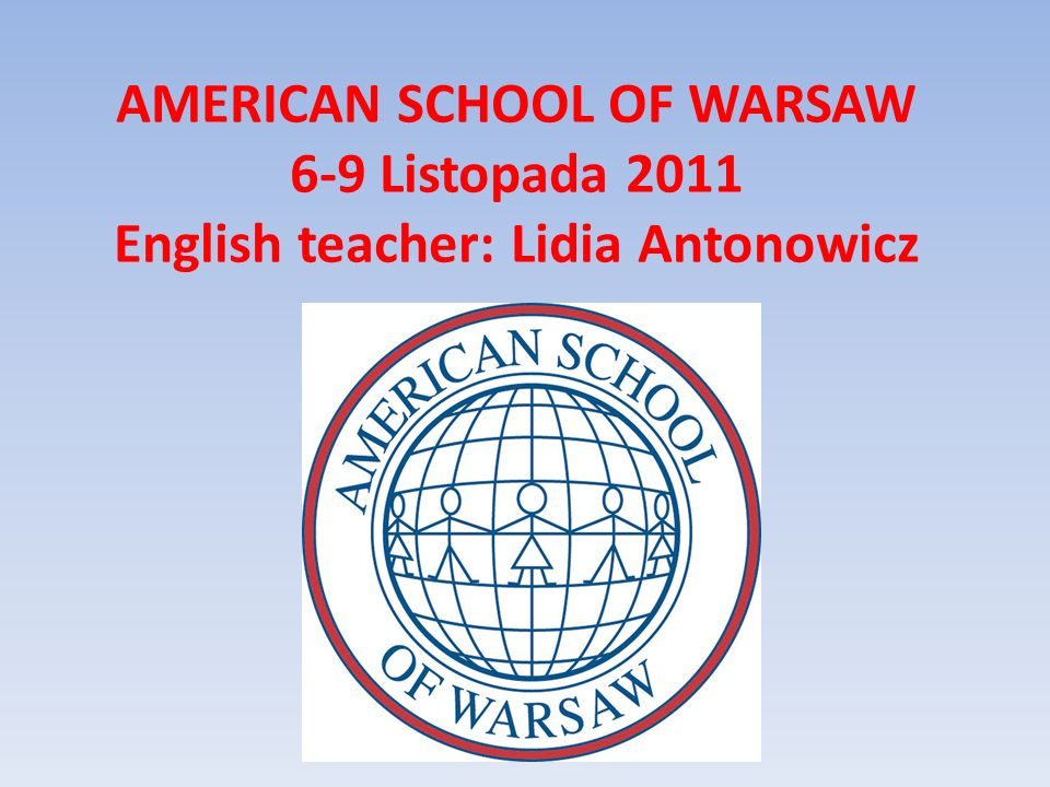 AMERICAN SCHOOL OF WARSAW 6-9 Listopada 2011 English teacher: Lidia Antonowicz