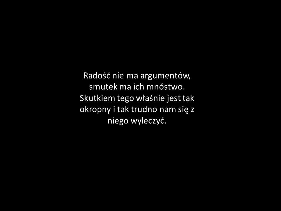 Radość nie ma argumentów, smutek ma ich mnóstwo