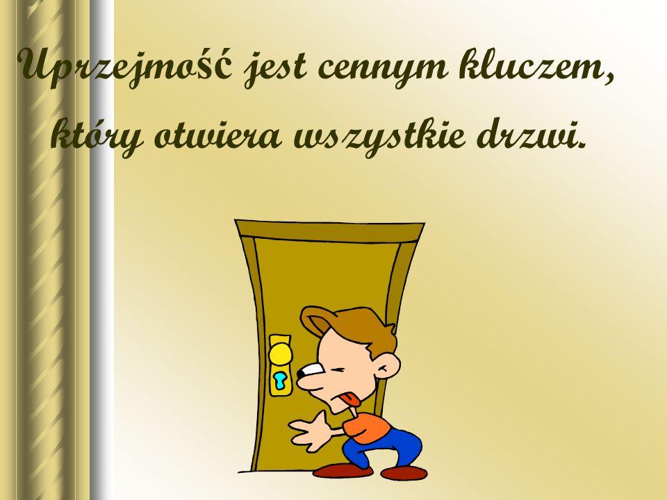 Uprzejmość jest cennym kluczem, który otwiera wszystkie drzwi.