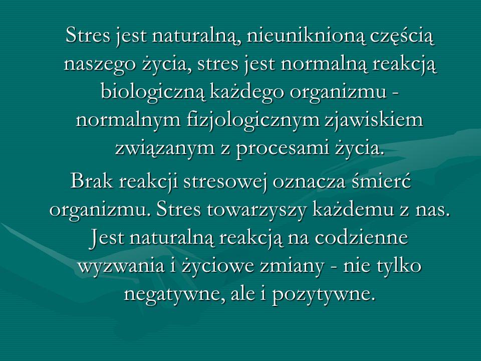 Stres jest naturalną, nieuniknioną częścią naszego życia, stres jest normalną reakcją biologiczną każdego organizmu - normalnym fizjologicznym zjawiskiem związanym z procesami życia.