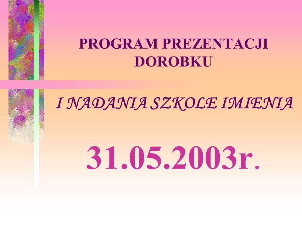 PROGRAM PREZENTACJI DOROBKU I NADANIA SZKOLE IMIENIA 31.05.2003r.