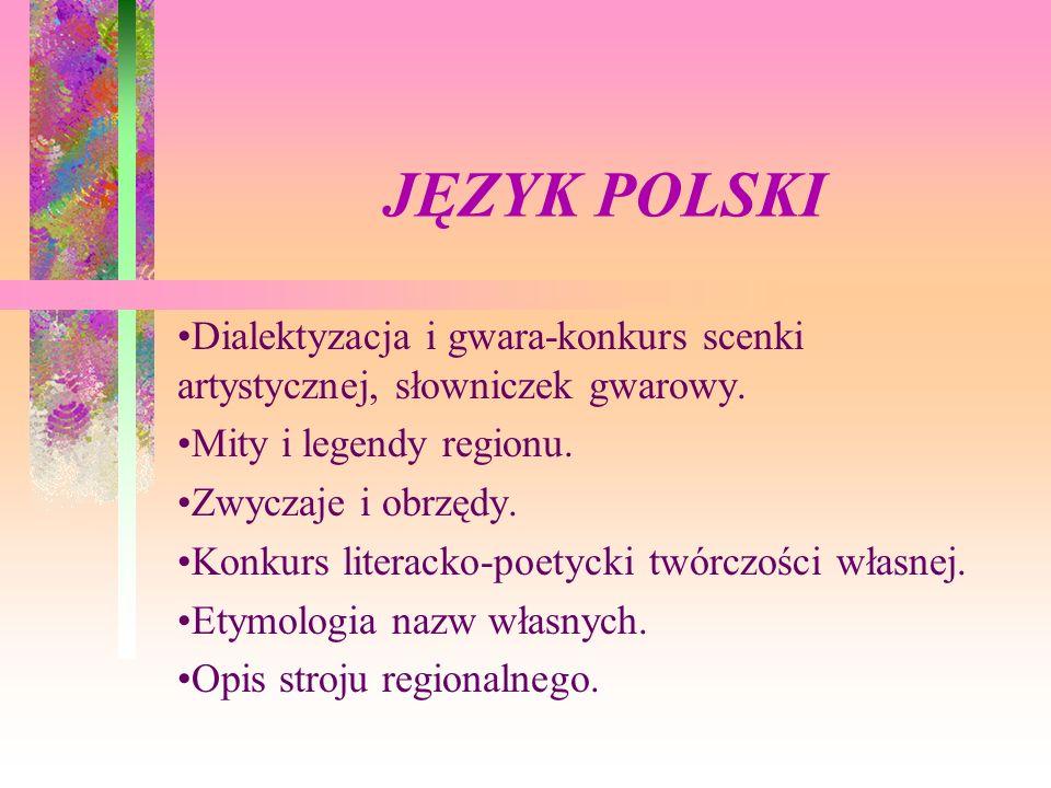 JĘZYK POLSKI Dialektyzacja i gwara-konkurs scenki artystycznej, słowniczek gwarowy. Mity i legendy regionu.
