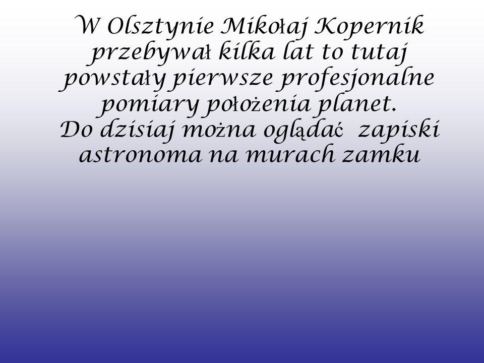 W Olsztynie Mikołaj Kopernik przebywał kilka lat to tutaj powstały pierwsze profesjonalne pomiary położenia planet.