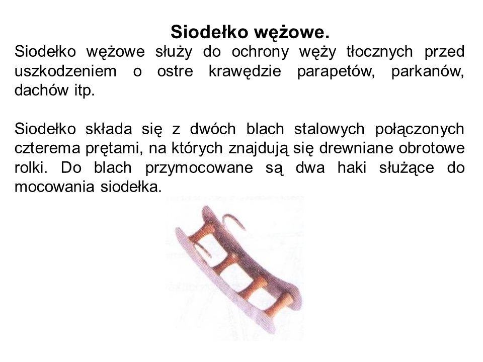 Siodełko wężowe. Siodełko wężowe służy do ochrony węży tłocznych przed uszkodzeniem o ostre krawędzie parapetów, parkanów, dachów itp.