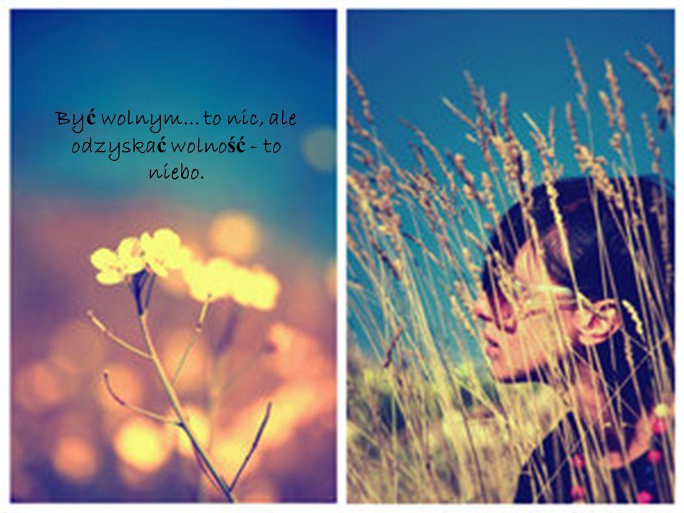 Być wolnym... to nic, ale odzyskać wolność - to niebo.