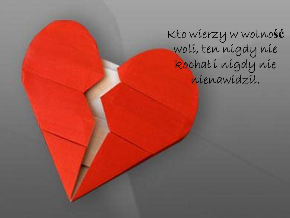 Kto wierzy w wolność woli, ten nigdy nie kochał i nigdy nie nienawidził.