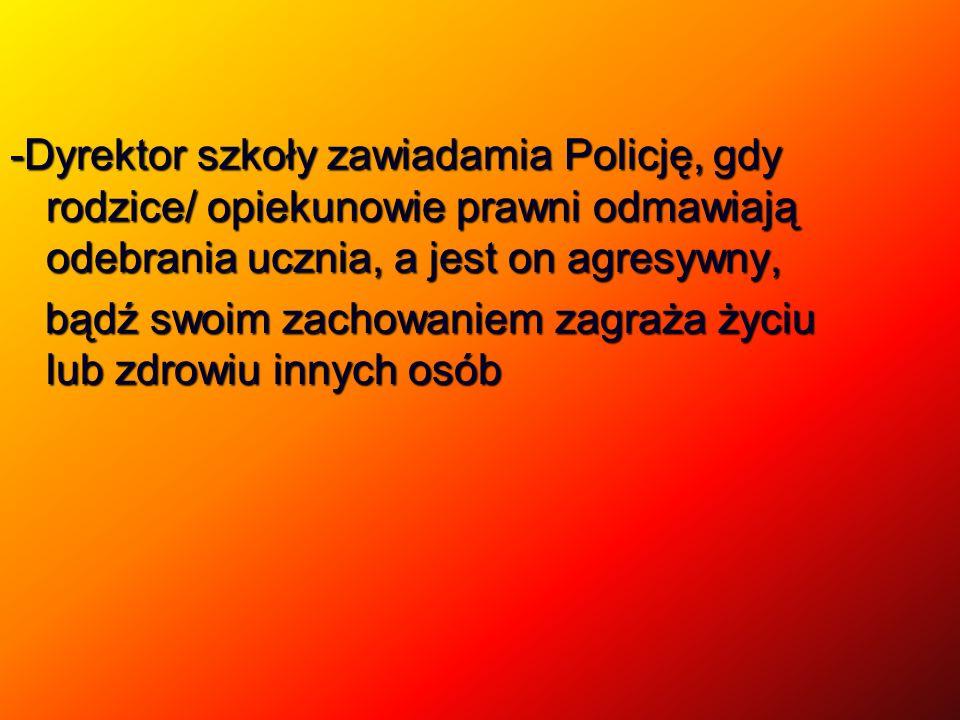 -Dyrektor szkoły zawiadamia Policję, gdy rodzice/ opiekunowie prawni odmawiają odebrania ucznia, a jest on agresywny, bądź swoim zachowaniem zagraża życiu lub zdrowiu innych osób