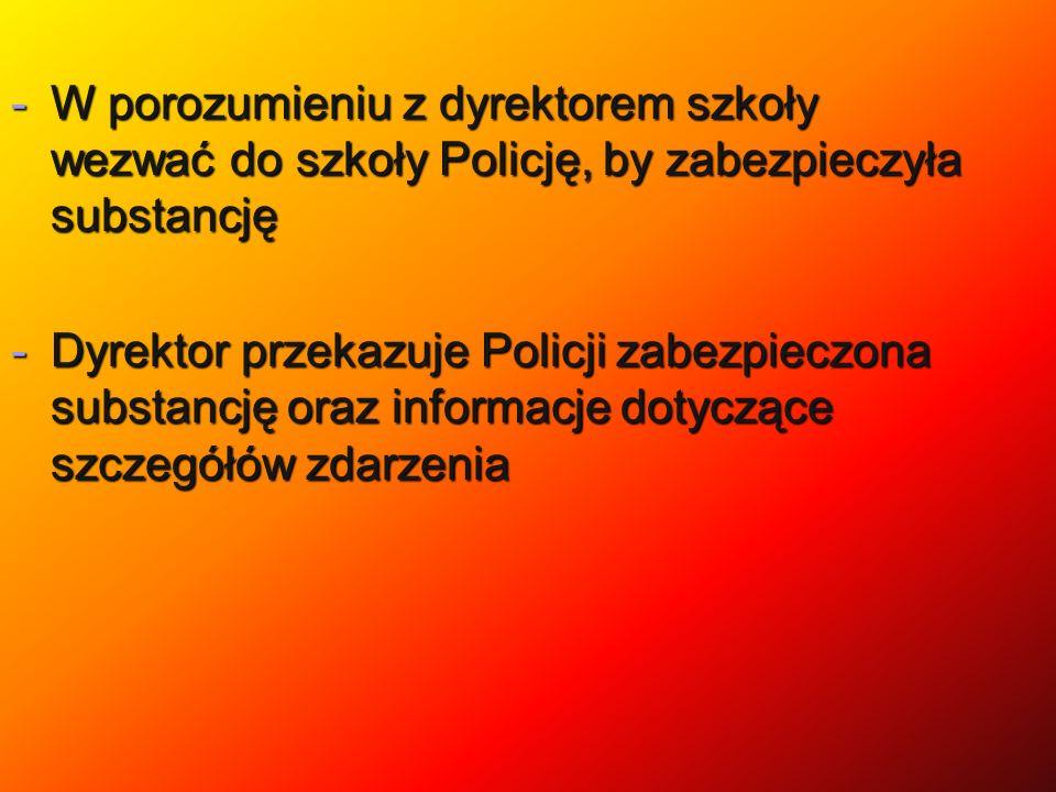 W porozumieniu z dyrektorem szkoły wezwać do szkoły Policję, by zabezpieczyła substancję