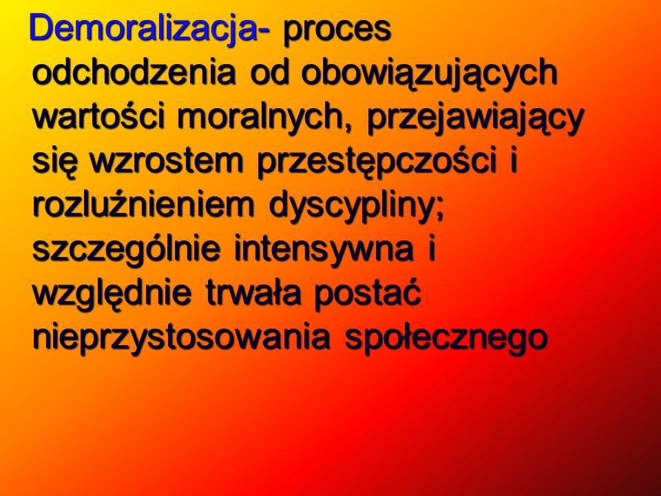 Demoralizacja- proces odchodzenia od obowiązujących wartości moralnych, przejawiający się wzrostem przestępczości i rozluźnieniem dyscypliny; szczególnie intensywna i względnie trwała postać nieprzystosowania społecznego