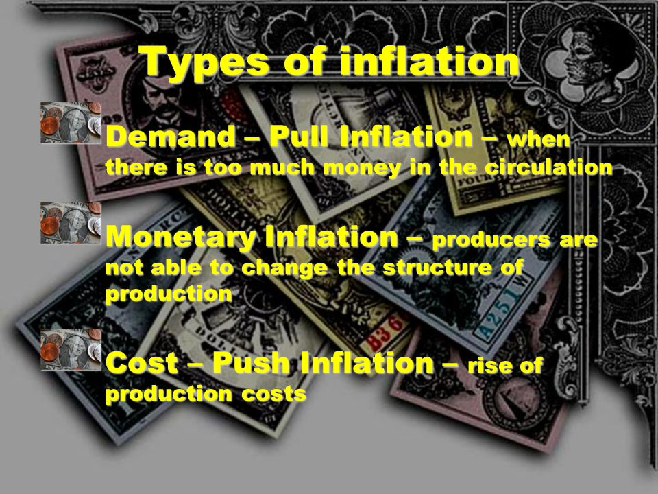 Types of inflation Demand – Pull Inflation – when there is too much money in the circulation.
