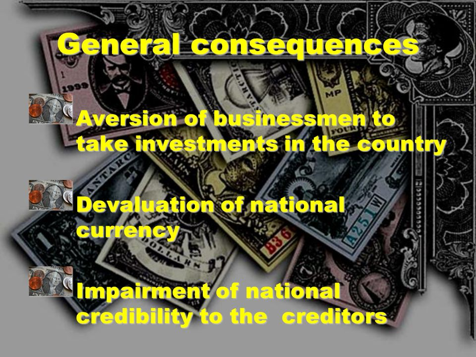 General consequences Aversion of businessmen to take investments in the country. Devaluation of national currency.