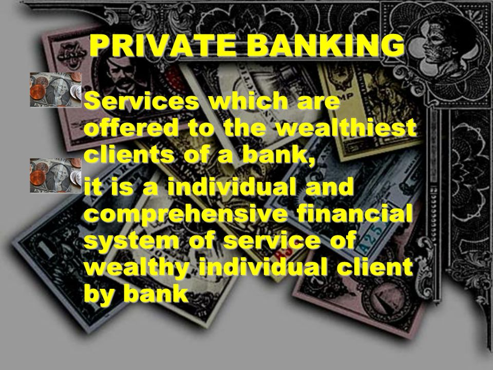 PRIVATE BANKING Services which are offered to the wealthiest clients of a bank,
