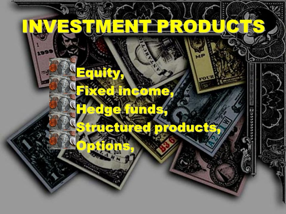 INVESTMENT PRODUCTS Equity, Fixed income, Hedge funds,