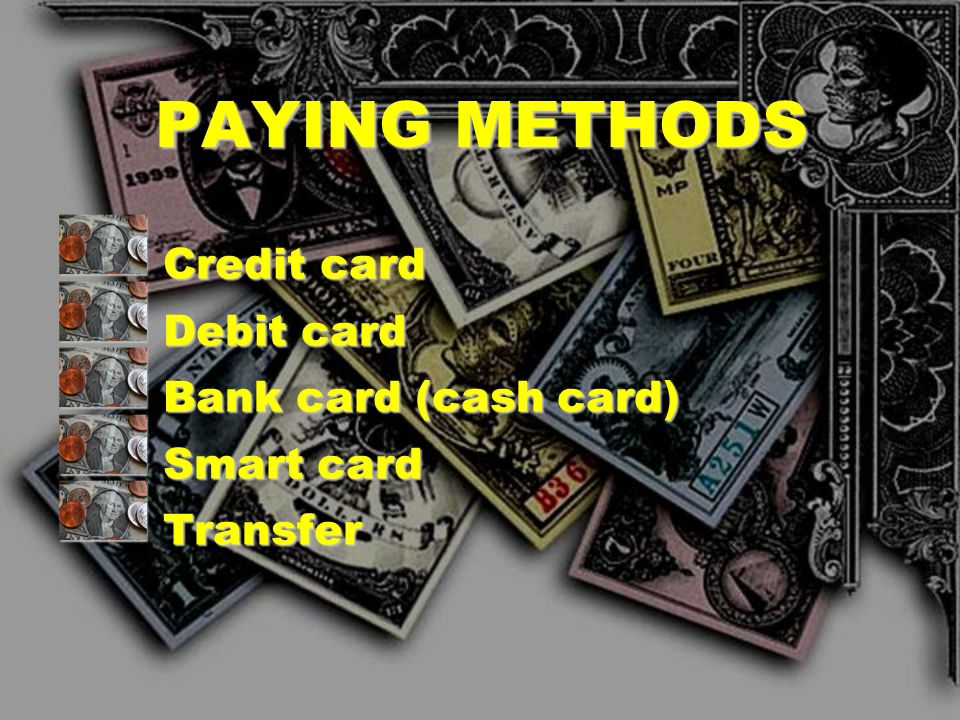 PAYING METHODS Credit card Debit card Bank card (cash card) Smart card