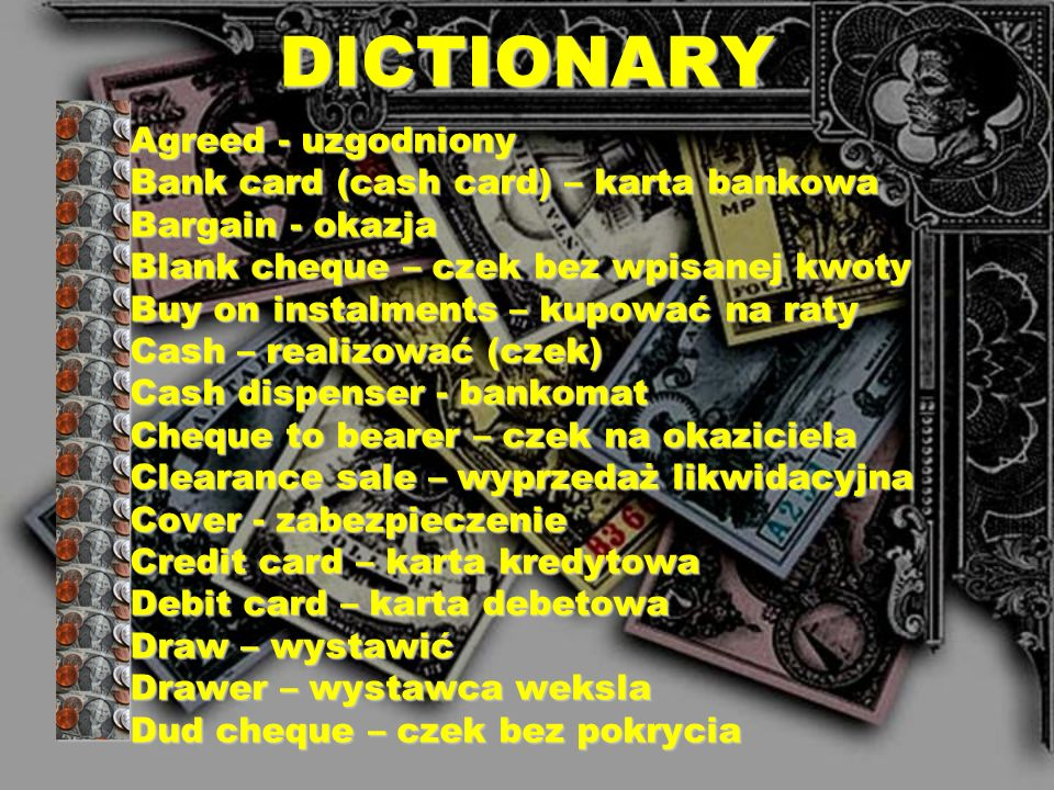 DICTIONARY Agreed - uzgodniony Bank card (cash card) – karta bankowa