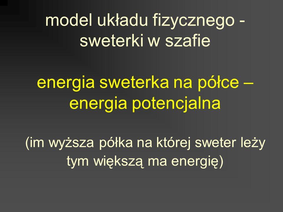 model układu fizycznego - sweterki w szafie energia sweterka na półce – energia potencjalna (im wyższa półka na której sweter leży tym większą ma energię)