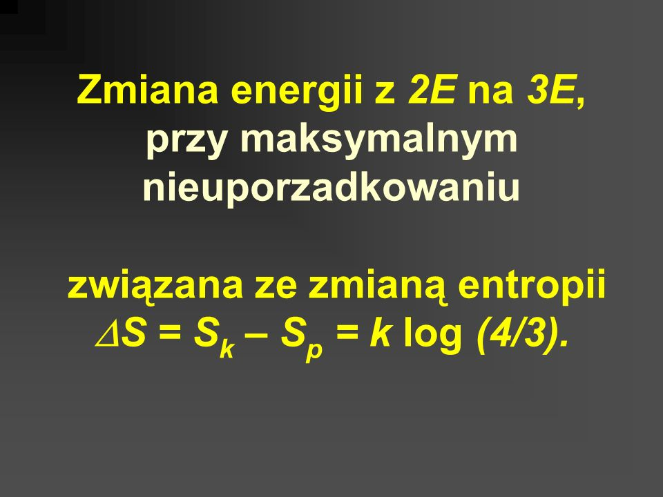 Zmiana energii z 2E na 3E, przy maksymalnym nieuporzadkowaniu związana ze zmianą entropii DS = Sk – Sp = k log (4/3).
