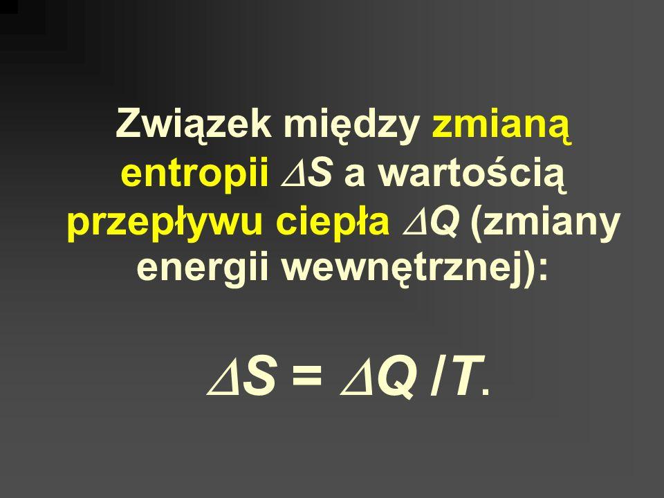 Związek między zmianą entropii DS a wartością przepływu ciepła DQ (zmiany energii wewnętrznej): DS = DQ /T.