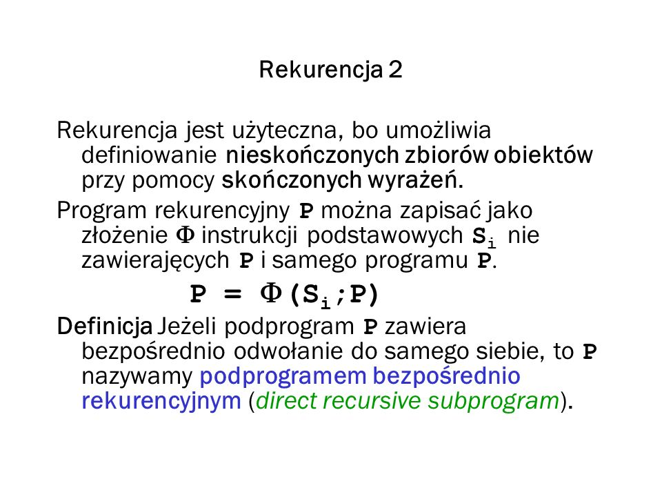Rekurencja 2 Rekurencja jest użyteczna, bo umożliwia definiowanie nieskończonych zbiorów obiektów przy pomocy skończonych wyrażeń.