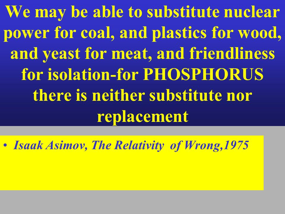 We may be able to substitute nuclear power for coal, and plastics for wood, and yeast for meat, and friendliness for isolation-for PHOSPHORUS there is neither substitute nor replacement