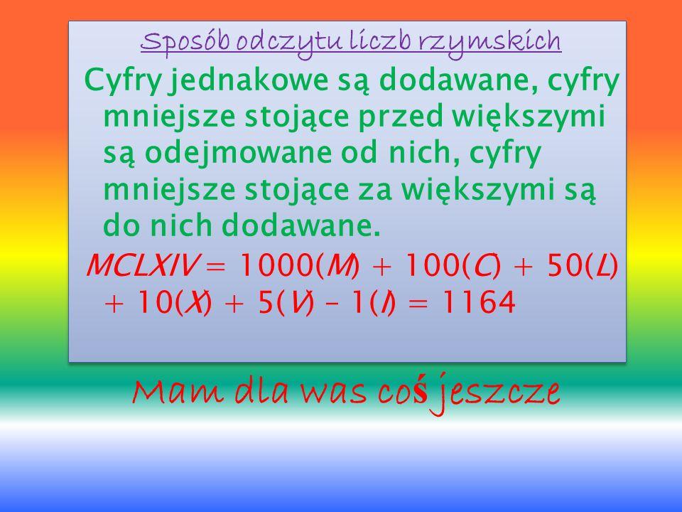 Sposób odczytu liczb rzymskich Cyfry jednakowe są dodawane, cyfry mniejsze stojące przed większymi są odejmowane od nich, cyfry mniejsze stojące za większymi są do nich dodawane. MCLXIV = 1000(M) + 100(C) + 50(L) + 10(X) + 5(V) – 1(I) = 1164
