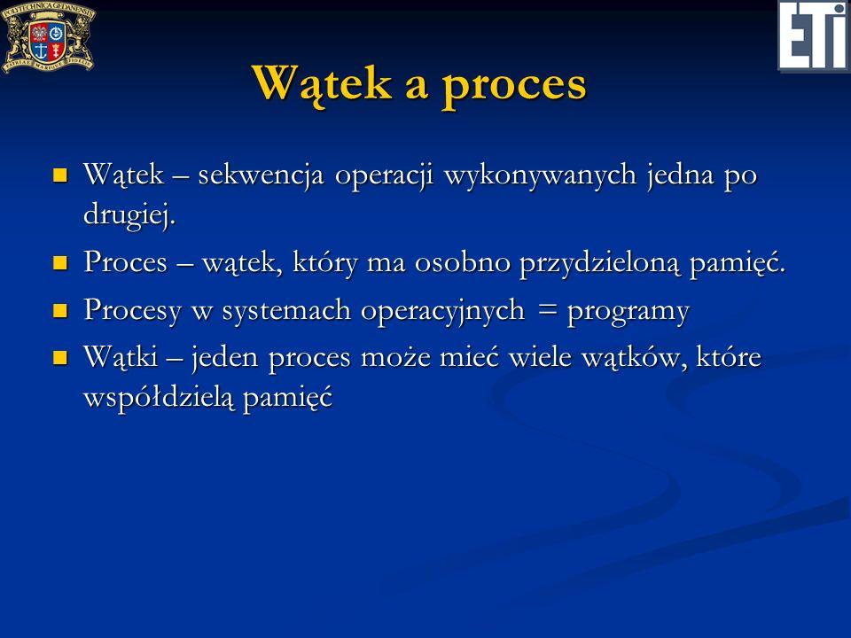 Wątek a procesWątek – sekwencja operacji wykonywanych jedna po drugiej. Proces – wątek, który ma osobno przydzieloną pamięć.