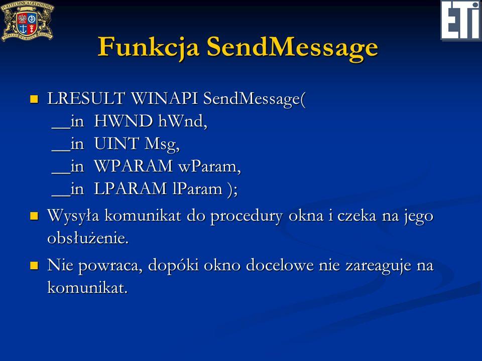 Funkcja SendMessage LRESULT WINAPI SendMessage( __in HWND hWnd, __in UINT Msg, __in WPARAM wParam, __in LPARAM lParam );