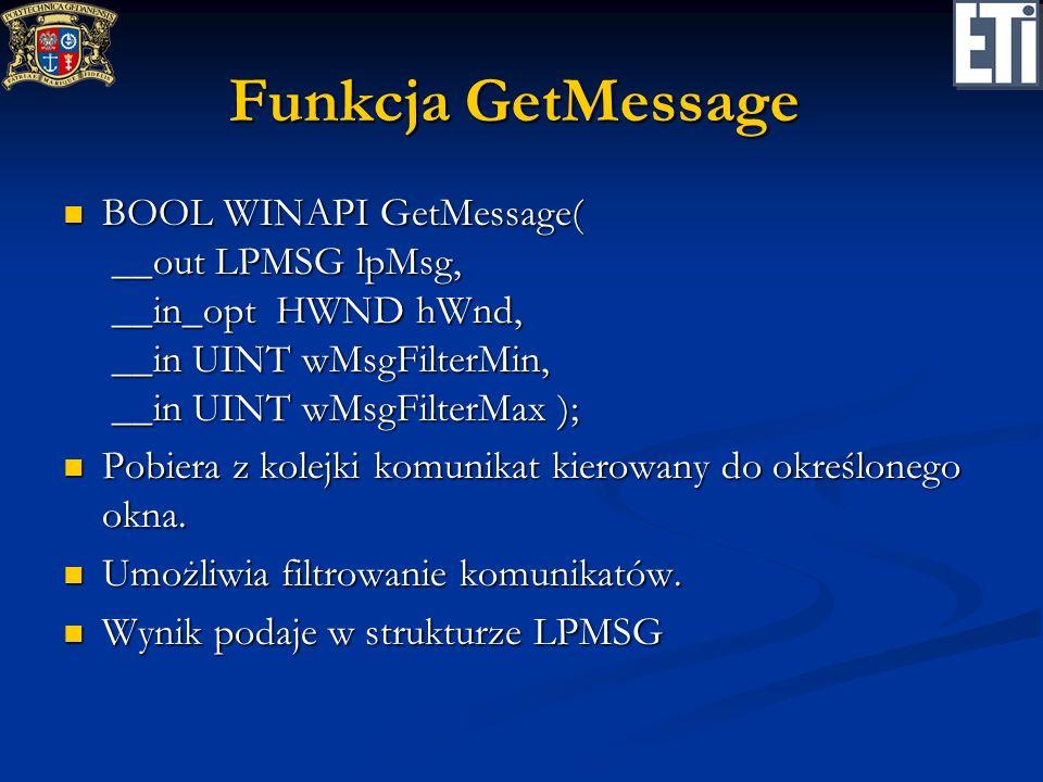 Funkcja GetMessage BOOL WINAPI GetMessage( __out LPMSG lpMsg, __in_opt HWND hWnd, __in UINT wMsgFilterMin, __in UINT wMsgFilterMax );