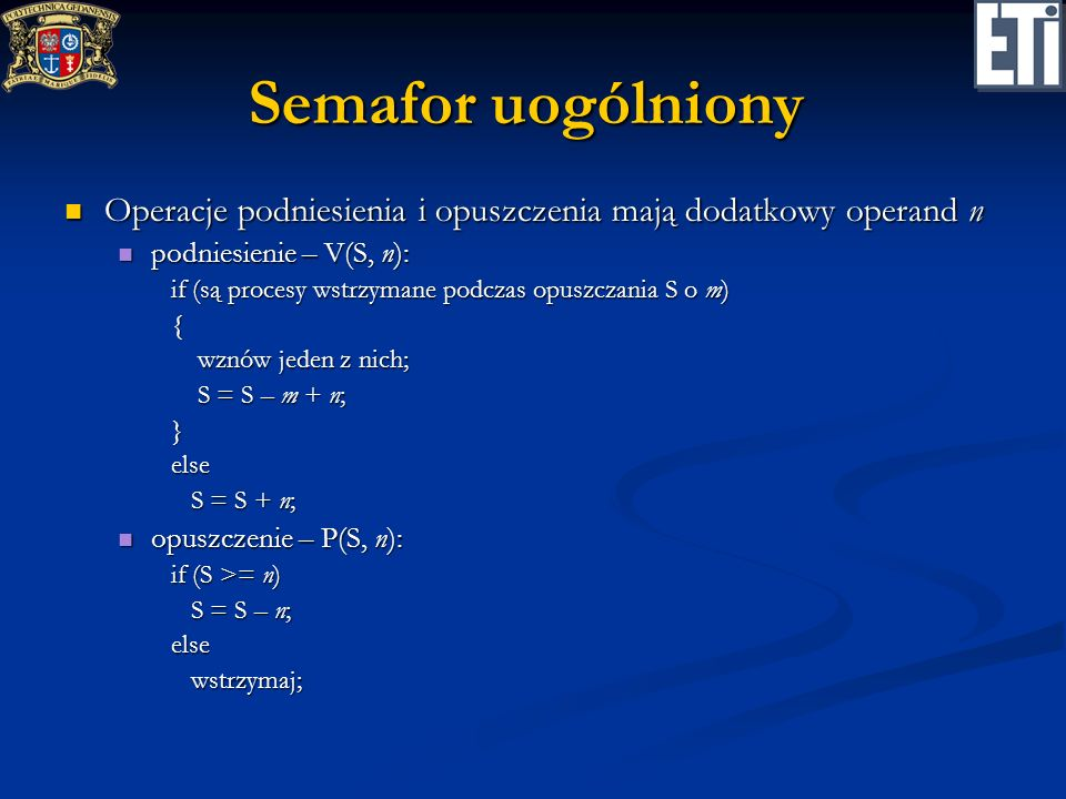 Semafor uogólniony Operacje podniesienia i opuszczenia mają dodatkowy operand n. podniesienie – V(S, n):