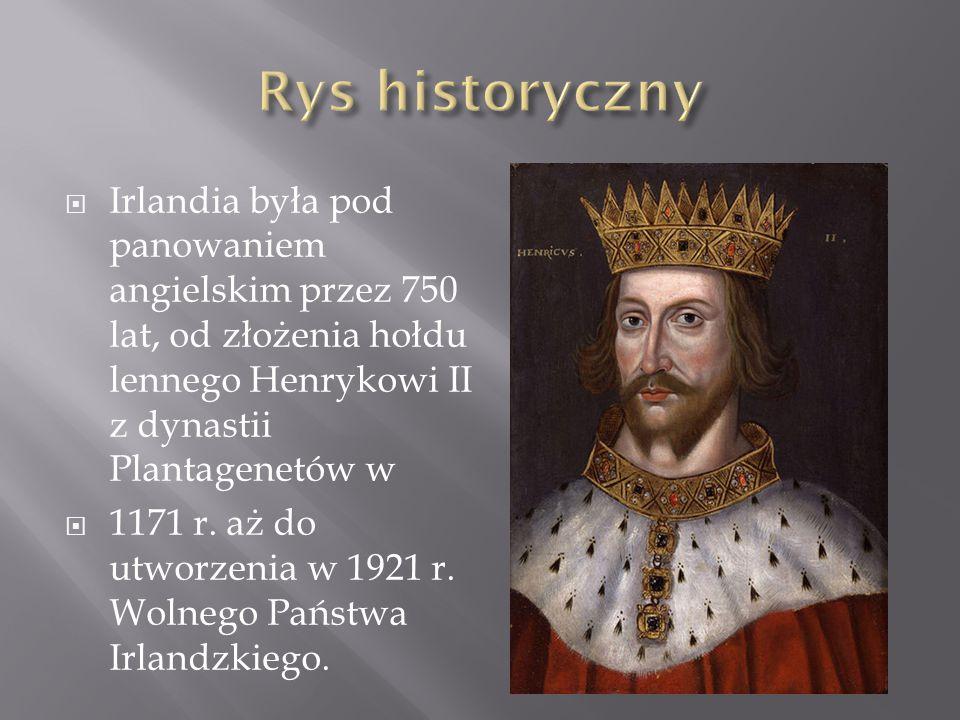 Rys historyczny Irlandia była pod panowaniem angielskim przez 750 lat, od złożenia hołdu lennego Henrykowi II z dynastii Plantagenetów w.