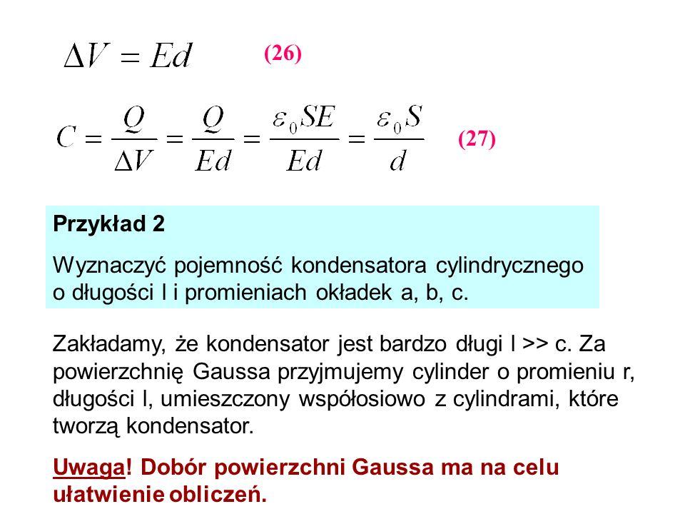(26) (27) Przykład 2. Wyznaczyć pojemność kondensatora cylindrycznego o długości l i promieniach okładek a, b, c.