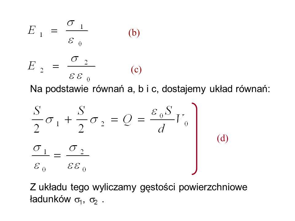 (b) (c) Na podstawie równań a, b i c, dostajemy układ równań: (d) Z układu tego wyliczamy gęstości powierzchniowe ładunków 1, 2 .