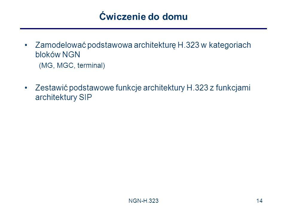 Ćwiczenie do domu Zamodelować podstawowa architekturę H.323 w kategoriach bloków NGN. (MG, MGC, terminal)