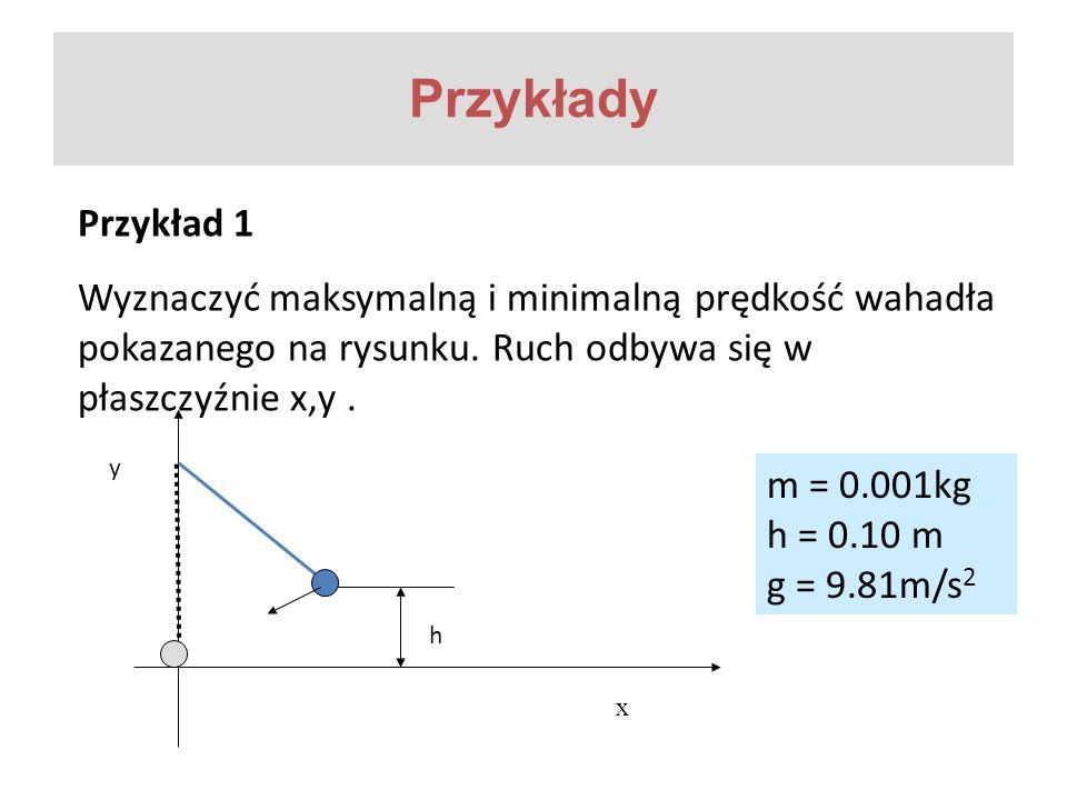 Przykłady Przykład 1. Wyznaczyć maksymalną i minimalną prędkość wahadła pokazanego na rysunku. Ruch odbywa się w płaszczyźnie x,y .